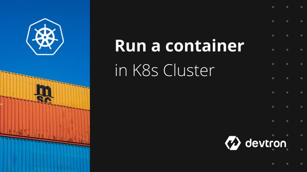 Run A Container In Kubernetes Cluster Using Devtron's CI/CD Tool